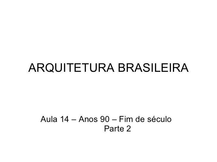 ARQUITETURA BRASILEIRA Aula 14 – Anos 90 – Fim de século Parte 2