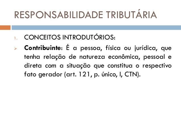 RESPONSABILIDADE TRIBUTÁRIA  1.CONCEITOS INTRODUTÓRIOS:  Contribuinte: É a pessoa, física ou jurídica, que tenha relação ...