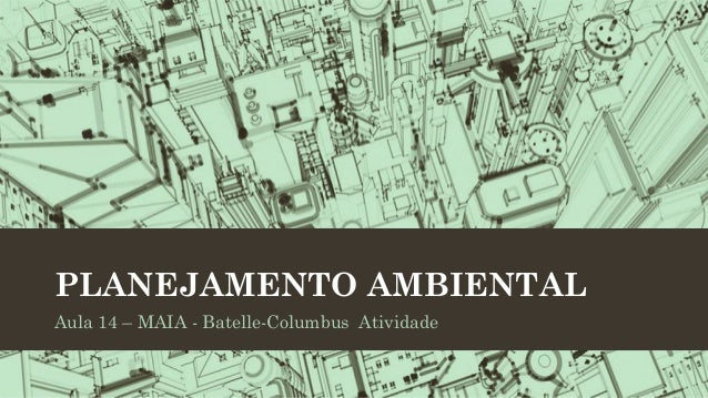 PLANEJAMENTO AMBIENTAL Aula 14 – MAIA - Batelle-Columbus Atividade