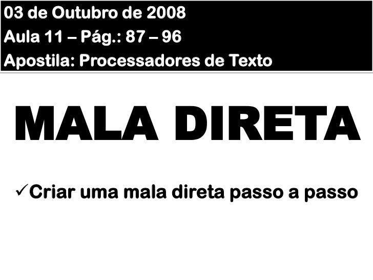 03 de Outubro de 2008<br />Aula 11 – Pág.: 87 – 96<br />Apostila: Processadores de Texto<br />MALA DIRETA<br /><ul><li>Cri...