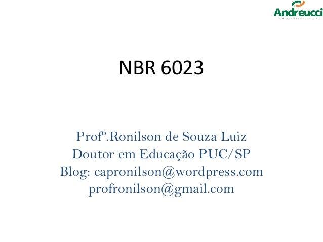 NBR 6023   Profº.Ronilson de Souza Luiz  Doutor em Educação PUC/SPBlog: capronilson@wordpress.com     profronilson@gmail.com
