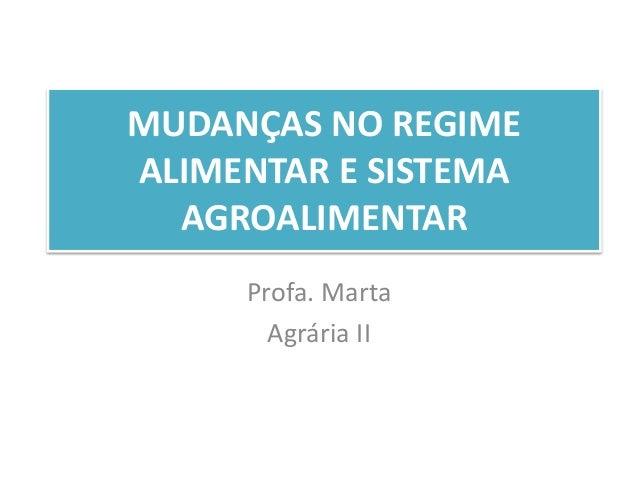MUDANÇAS NO REGIME  ALIMENTAR E SISTEMA  AGROALIMENTAR  Profa. Marta  Agrária II