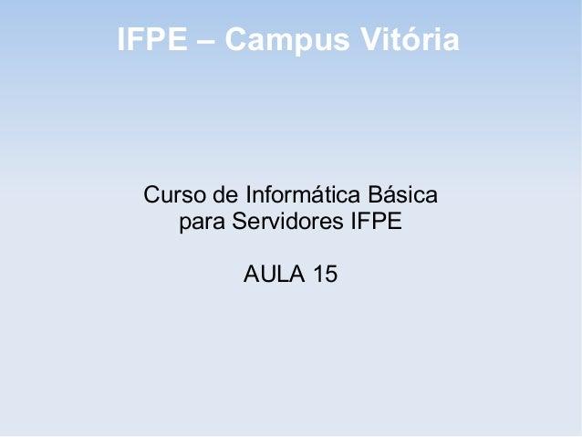 IFPE – Campus Vitória Curso de Informática Básica    para Servidores IFPE          AULA 15