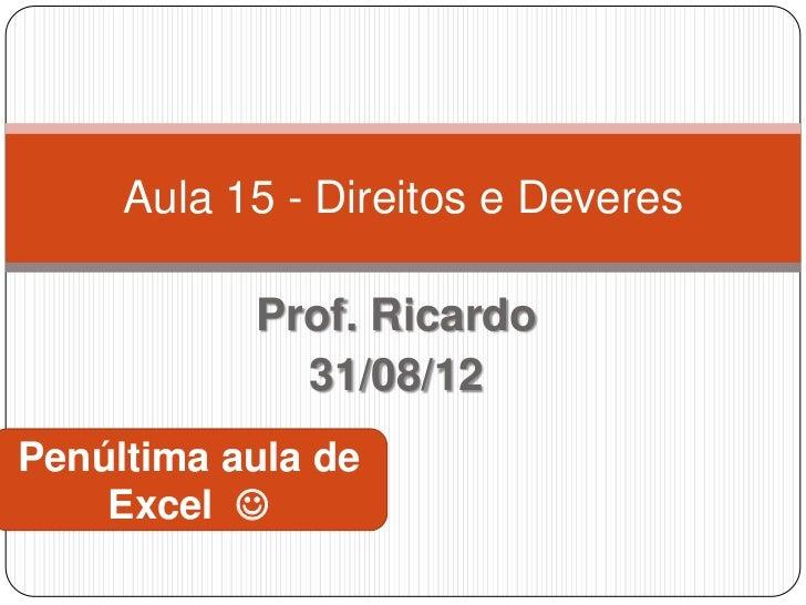 Aula 15 - Direitos e Deveres           Prof. Ricardo             31/08/12Penúltima aula de    Excel 