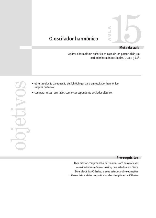 15  AULA  O oscilador harmônico  Meta da aula  objetivos  Aplicar o formalismo quântico ao caso de um potencial de um osci...