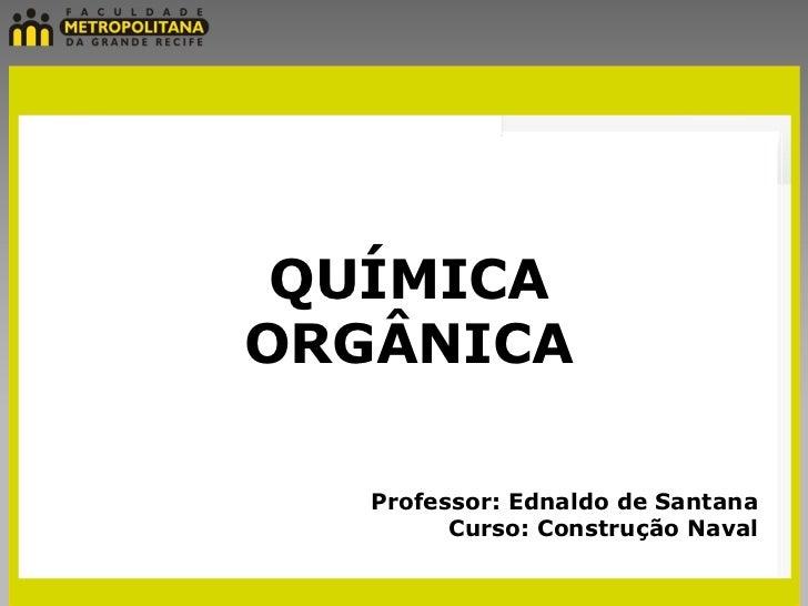 QUÍMICAORGÂNICA   Professor: Ednaldo de Santana         Curso: Construção Naval