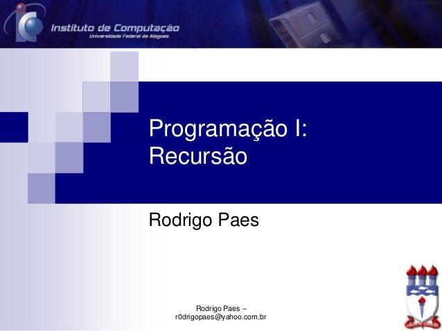 Programação I: Recursão Rodrigo Paes Rodrigo Paes – r0drigopaes@yahoo.com.br