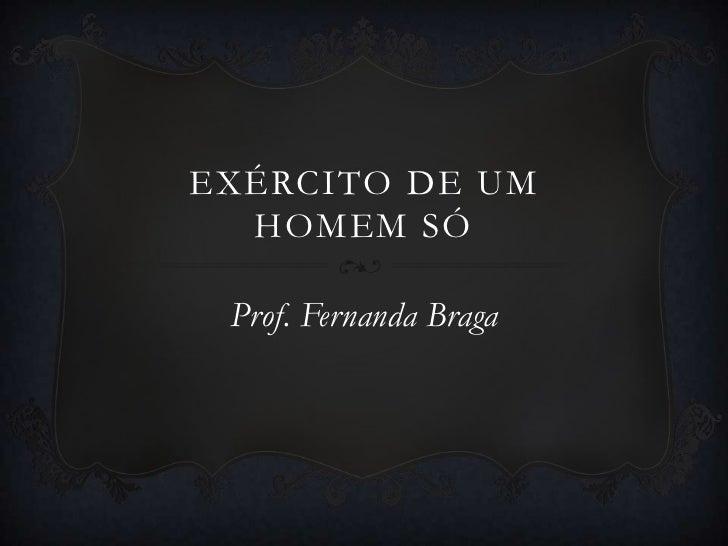 EXÉRCITO DE UM  HOMEM SÓ Prof. Fernanda Braga