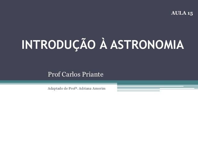 INTRODUÇÃO À ASTRONOMIA Prof Carlos Priante Adaptado de Profª. Adriana Amorim AULA 15