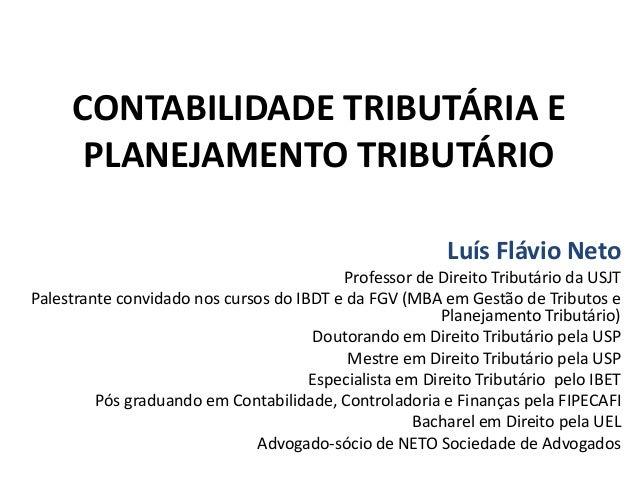 CONTABILIDADE TRIBUTÁRIA E PLANEJAMENTO TRIBUTÁRIO Luís Flávio Neto Professor de Direito Tributário da USJT Palestrante co...