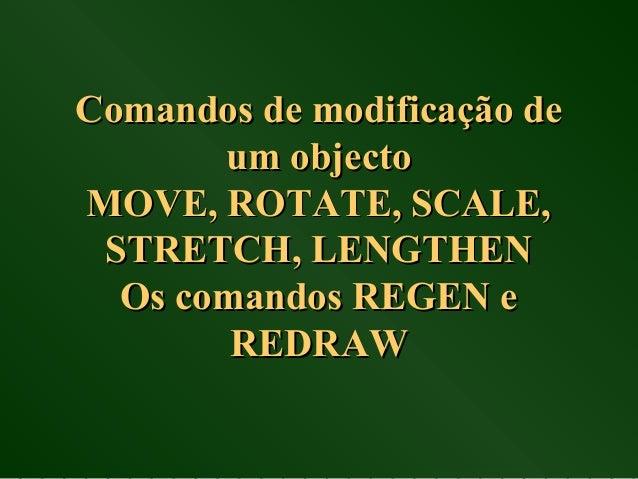 Comandos de modificação deComandos de modificação de um objectoum objecto MOVE, ROTATE, SCALE,MOVE, ROTATE, SCALE, STRETCH...