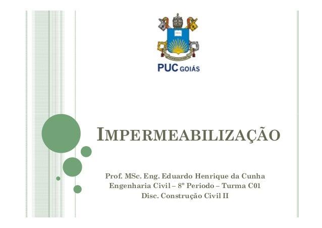 IMPERMEABILIZAÇÃO  Prof. MSc. Eng. Eduardo Henrique da Cunha  Engenharia Civil – 8º Período – Turma C01  Disc. Construção ...
