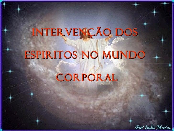 INTERVENÇÃO DOS  ESPIRITOS NO MUNDO  Corporal