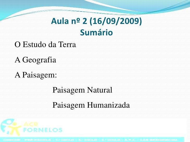 Aula nº 2 (16/09/2009)Sumário<br />O Estudo da Terra <br />A Geografia<br />A Paisagem:<br />Paisagem Natural<br />Pai...