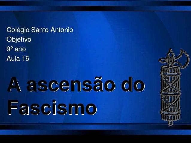 A ascensão doFascismoColégio Santo AntonioObjetivo9º anoAula 16