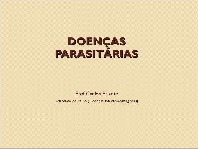 DOENÇASDOENÇAS PARASITÁRIASPARASITÁRIAS Prof Carlos Priante Adaptado de Paulo (Doenças Infecto-contagiosas)