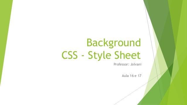 Background CSS - Style Sheet Professor: Jolvani Aula 16 e 17