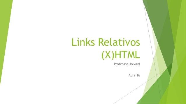 Links Relativos  (X)HTML  Professor Jolvani  Aula 16