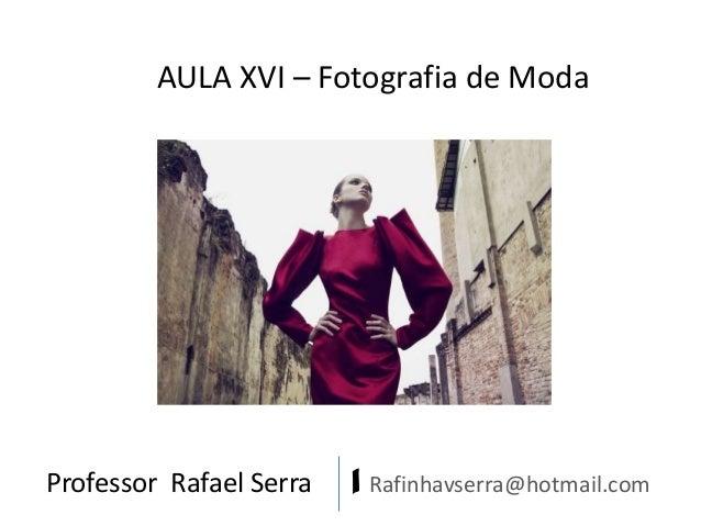 AULA XVI – Fotografia de Moda  Professor Rafael Serra  | Rafinhavserra@hotmail.com