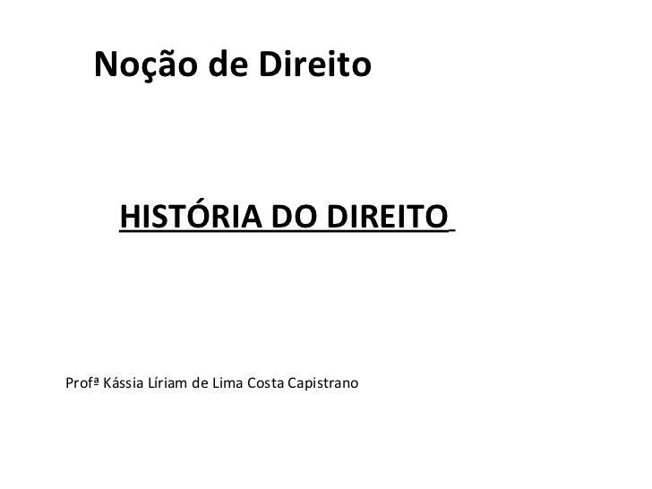 Noção de Direito        HISTÓRIA DO DIREITOProfª Kássia Líriam de Lima Costa Capistrano