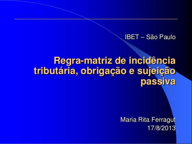 IBET – São Paulo Regra-matriz de incidência tributária, obrigação e sujeição passiva Maria Rita Ferragut 17/8/2013