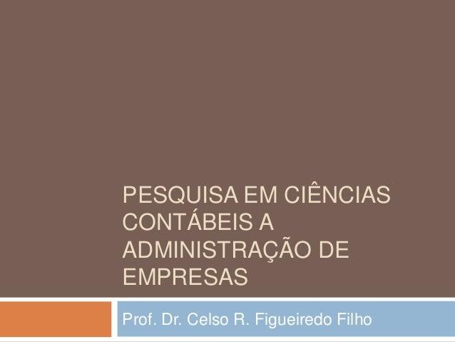 PESQUISA EM CIÊNCIAS CONTÁBEIS A ADMINISTRAÇÃO DE EMPRESAS Prof. Dr. Celso R. Figueiredo Filho
