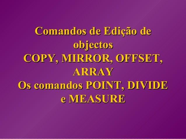 Comandos de Edição deComandos de Edição de objectosobjectos COPY, MIRROR, OFFSET,COPY, MIRROR, OFFSET, ARRAYARRAY Os coman...