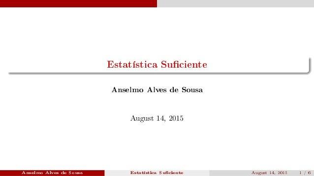 Estatística Suciente Anselmo Alves de Sousa August 14, 2015 Anselmo Alves de Sousa Estatística Suciente August 14, 2015 1 ...
