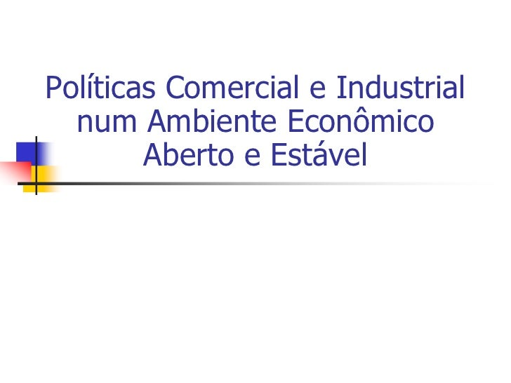 Políticas Comercial e Industrial  num Ambiente Econômico        Aberto e Estável