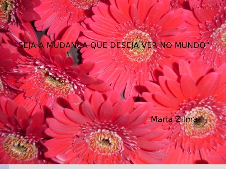 """"""" SEJA A MUDANÇA QUE DESEJA VER NO MUNDO"""" Maria Zilma"""