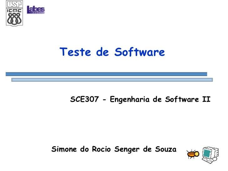 Teste de Software SCE307 - Engenharia de Software II Simone do Rocio Senger de Souza