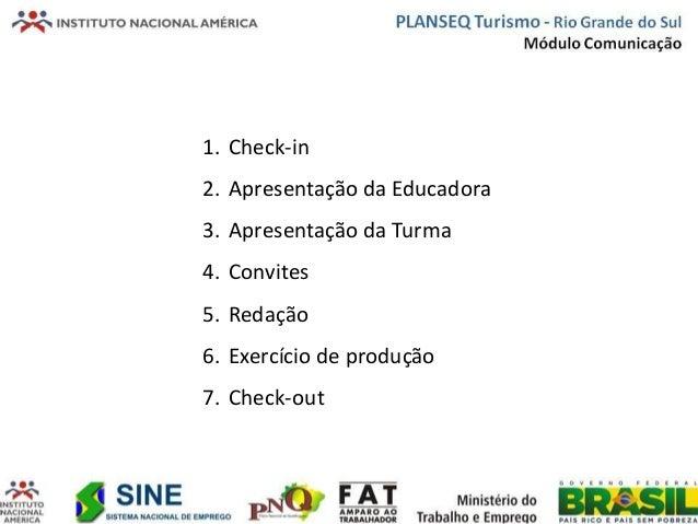 1. Check-in2. Apresentação da Educadora3. Apresentação da Turma4. Convites5. Redação6. Exercício de produção7. Check-out