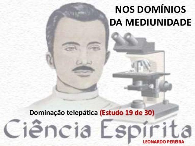 NOS DOMÍNIOS  DA MEDIUNIDADE  Dominação telepática (Estudo 19 de 30)  LEONARDO PEREIRA