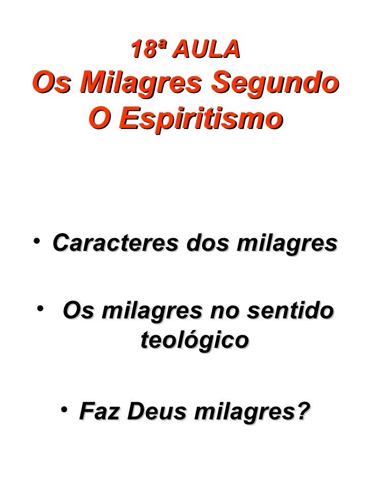 18ª AULA Os Milagres Segundo O Espiritismo <ul><li>Caracteres dos milagres </li></ul><ul><li>Os milagres no sentido teológ...