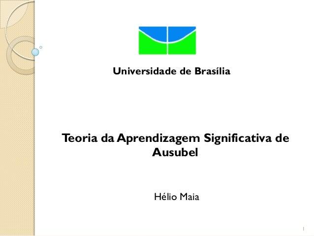 Universidade de BrasíliaTeoria da Aprendizagem Significativa de               Ausubel                Hélio Maia           ...