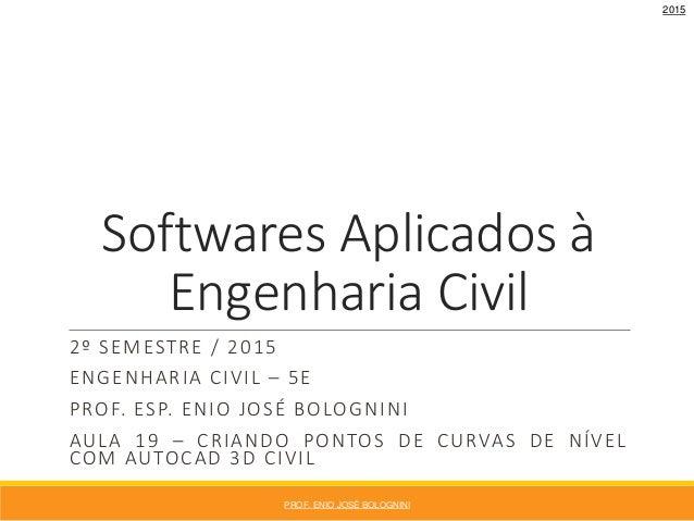 Softwares Aplicados à Engenharia Civil 2º SEMESTRE / 2015 ENGENHARIA CIVIL – 5E PROF. ESP. ENIO JOSÉ BOLOGNINI AULA 19 – C...