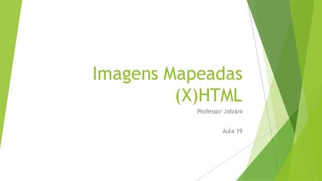 Imagens Mapeadas  (X)HTML  Professor Jolvani  Aula 19