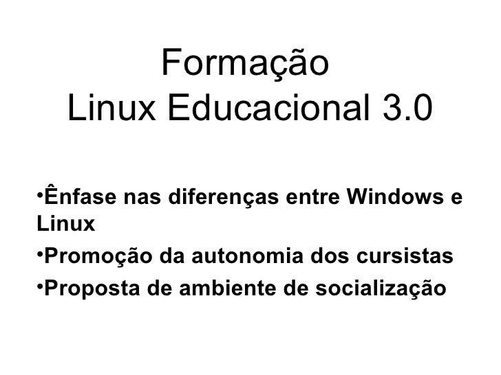 Formação   Linux Educacional 3.0  •Ênfase nas diferenças entre Windows e Linux •Promoção da autonomia dos cursistas •Propo...