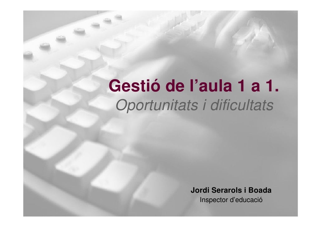 Gestió de l'aula 1 a 1. Oportunitats i dificultats                 Jordi Serarols i Boada               Inspector d'educac...