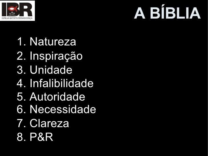A B ÍBLIA 1. Natureza 2. Inspiração 3. Unidade 4. Infalibilidade 5. Autoridade 6. Necessidade 7. Clareza 8. P&R