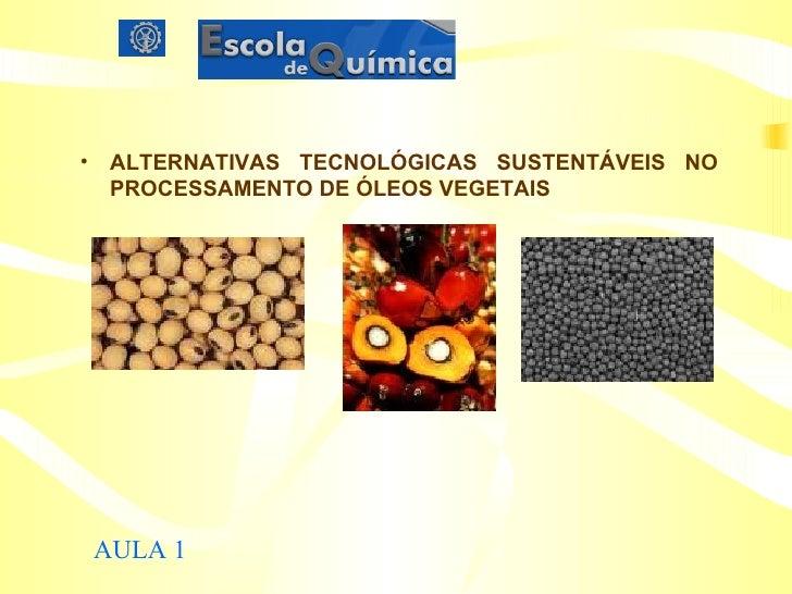 <ul><li>ALTERNATIVAS TECNOLÓGICAS SUSTENTÁVEIS NO PROCESSAMENTO DE ÓLEOS VEGETAIS </li></ul>AULA 1