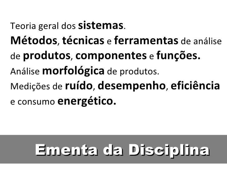 Ementa da Disciplina Teoria geral dos  sistemas . Métodos ,  técnicas  e  ferramentas  de análise de  produtos ,  componen...