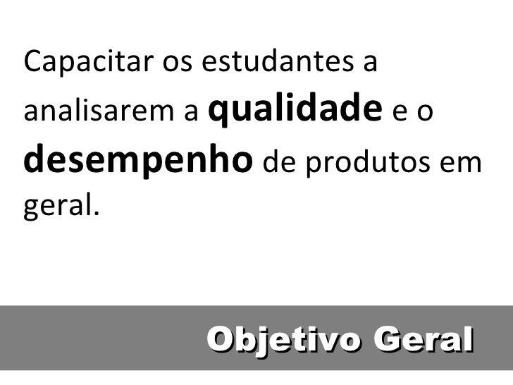 Objetivo Geral Capacitar os estudantes a analisarem a  qualidade  e o  desempenho  de produtos em geral.