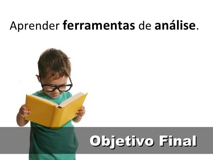 Objetivo Final Aprender  ferramentas  de  análise .