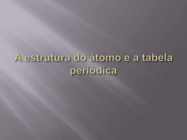 A estrutura do átomo e a tabela periódica<br />