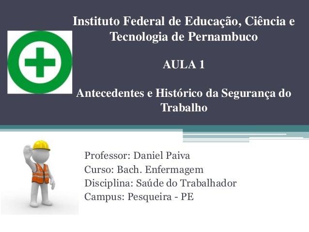 Professor: Daniel Paiva Curso: Bach. Enfermagem Disciplina: Saúde do Trabalhador Campus: Pesqueira - PE Instituto Federal ...