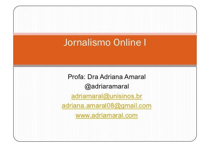 Jornalismo Online I  Profa: Dra Adriana Amaral        @adriaramaral   adriamaral@unisinos.bradriana.amaral08@gmail.com    ...