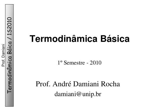 Termodinâmica Báica / 1S2010  Prof. Damiani  Termodinâmica Básica 1º Semestre - 2010  Prof. André Damiani Rocha damiani@un...