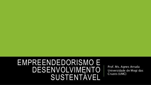 EMPREENDEDORISMO E DESENVOLVIMENTO SUSTENTÁVEL Prof. Ms. Agnes Arruda Universidade de Mogi das Cruzes (UMC)