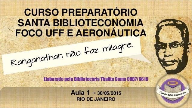 CURSO PREPARATÓRIO SANTA BIBLIOTECONOMIA FOCO UFF E AERONÁUTICA Elaborado pela Bibliotecária Thalita Gama CRB7/6618 Aula 1...